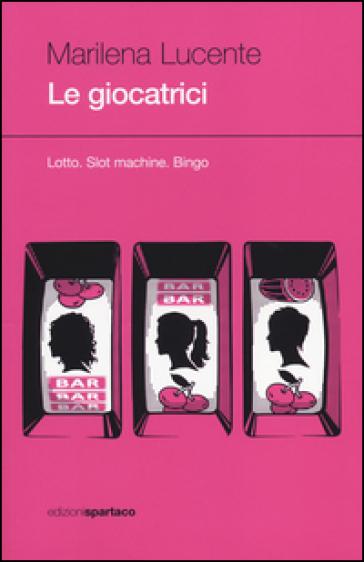 Le giocatrici. Lotto. Slot machine. Bingo - Marilena Lucente | Kritjur.org