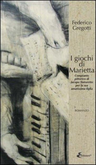 I giochi di Marietta. Compianto pittorico di Jacopo Tintoretto per la sua amatissima figlia - Federico Gregotti |