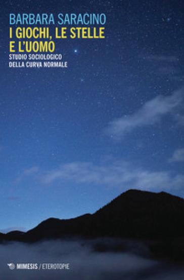 I giochi, le stelle e l'uomo. Studio sociologico della curva normale - Barbara Saracino pdf epub