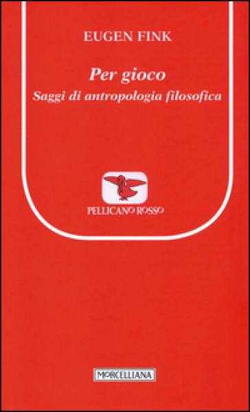 Per gioco. Saggi di antropologia filosofica - Eugen Fink  