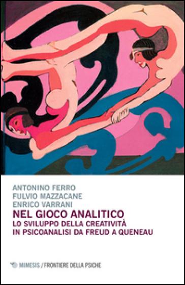 Nel gioco analitico. Lo sviluppo della creatività in psiconalisi da Freud a Queneau - Antonino Ferro | Rochesterscifianimecon.com