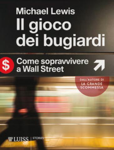 Il gioco dei bugiardi. Come sopravvivere a Wall Street - Michael Lewis |