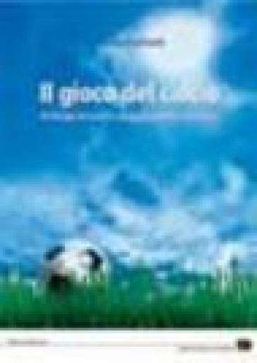 Il gioco del calcio. Principi teorici e suggerimenti didattici - Mario Bonfanti | Rochesterscifianimecon.com