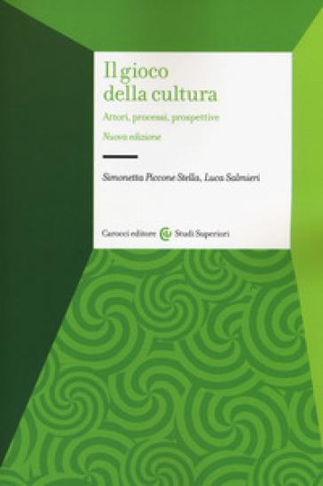 Il gioco della cultura. Attori, processi, prospettive - Simonetta Piccone Stella  
