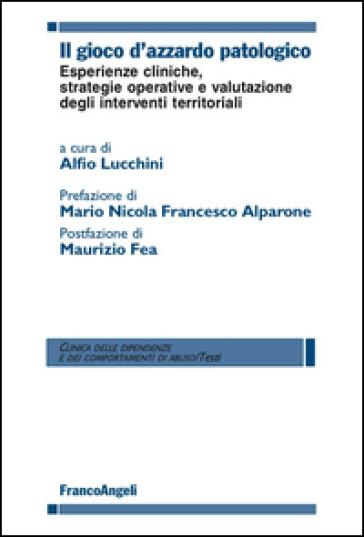 Il gioco d'azzardo patologico. Esperienze cliniche, strategie operative e valutazione degli interventi territoriali - A. Lucchini  