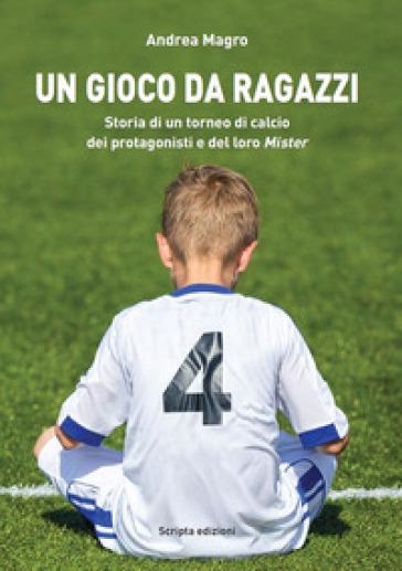 Un gioco da ragazzi. Storia di un torneo di calcio, dei protagonisti e del loro Mister - Andrea Magro   Thecosgala.com