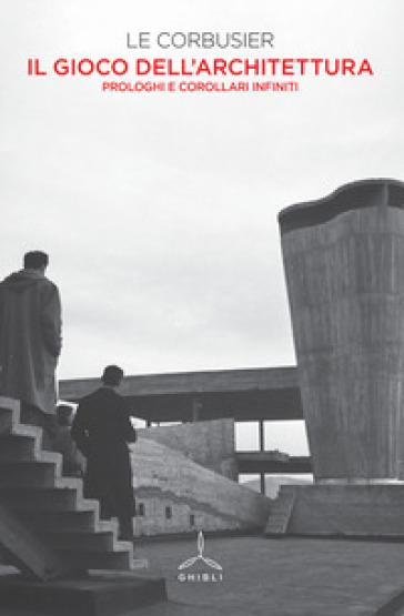 Il gioco dell'architettura. Prologhi e corollari infiniti - Charles-Edouard Jeanneret Le Corbusier | Jonathanterrington.com