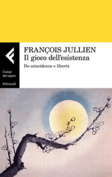 Il gioco dell'esistenza. De-coincidenza e libertà - François Jullien  