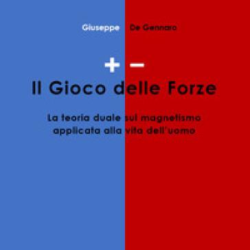 +/-. Il gioco delle forze. La teoria duale sul magnetismo applicata alla vita dell'uomo - Giuseppe De Gennaro |