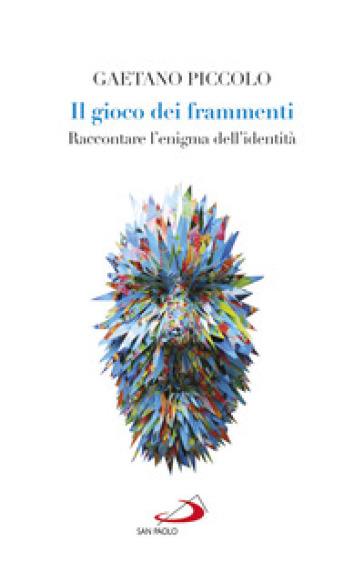 Il gioco dei frammenti. Raccontare l'enigma dell'identità - Gaetano Piccolo  
