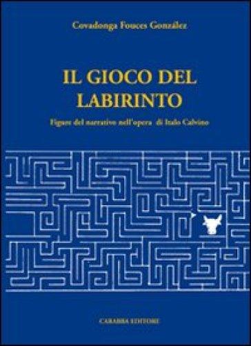 Il gioco del labirinto. Figure del narrativo nell'opera di italo Calvino - Covadonga Fouces Gonzalez |