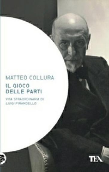 Il gioco delle parti. Vita straordinaria di Luigi Pirandello - Matteo Collura  