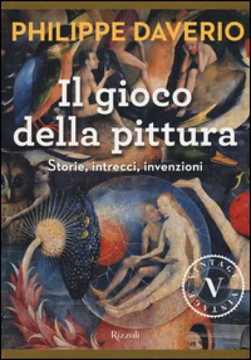 Il gioco della pittura. Storie, intrecci, invenzioni - Philippe Daverio | Rochesterscifianimecon.com