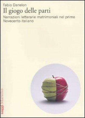 Il giogo delle parti. Narrazioni letterarie matrimoniali nel primo Novecento italiano - Fabio Danelon |