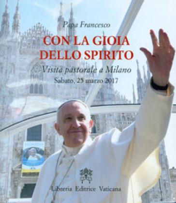 Con la gioia dello Spirito. Visita pastorale a Milano Sabato, 25 marzo 2017 - Papa Francesco (Jorge Mario Bergoglio) |