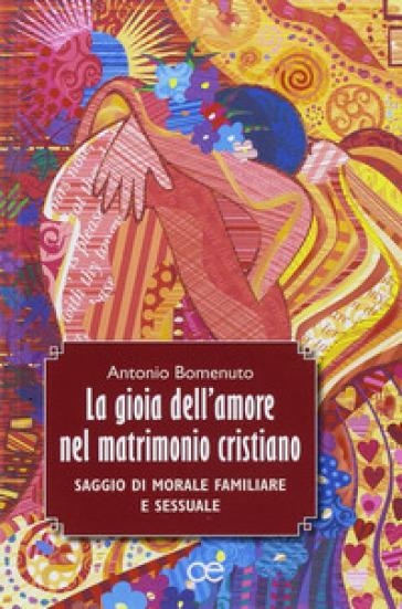 La gioia dell'amore nel matrimonio cristiano. Saggio di morale familiare e sessuale - Antonio Bomenuto |