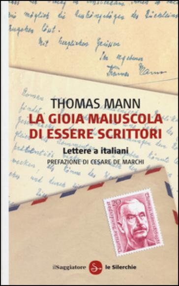 La gioia maiuscola di essere scrittori. Lettere a italiani - Thomas Mann | Rochesterscifianimecon.com
