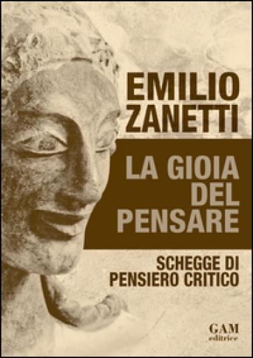 La gioia del pensare. Schegge di pensiero critico - Emilio Zanetti |