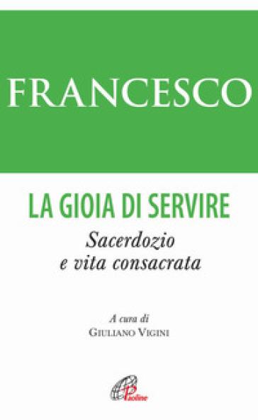 La gioia di servire. Sacerdozio e vita consacrata - Papa Francesco (Jorge Mario Bergoglio) | Jonathanterrington.com