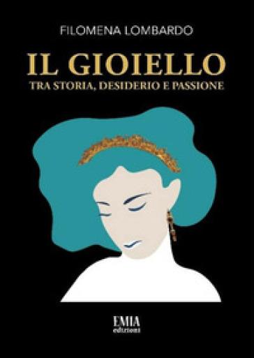 Il gioiello. Tra storia, desiderio e passione - Filomena Lombardo  