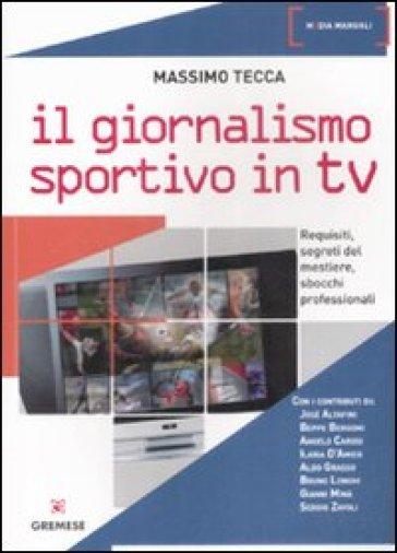 Il giornalismo sportivo in Tv. Requisiti, segreti del mestiere, sbocchi professionali - Massimo Tecca |