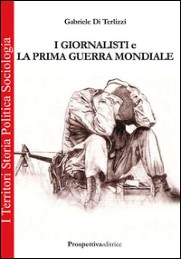 I giornalisti e la prima guerra mondiale - Gabriele Di Terlizzi  