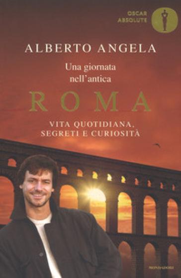 Una giornata nell'antica Roma. Vita quotidiana, segreti e curiosità - Alberto Angela   Rochesterscifianimecon.com
