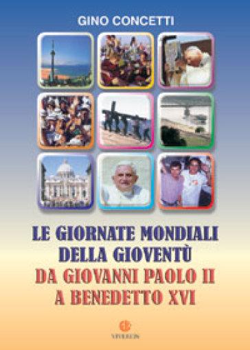 Le giornate mondiali della gioventù. Da Giovanni Paolo II a Benedetto XVI - Gino Concetti  