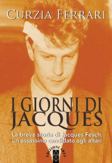 I giorni di Jacques. La breve storia di Jacques Fesch, un assassino candidato agli altari