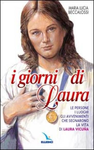 I giorni di Laura. Le persone, i luoghi, gli avvenimenti che segnarono la vita di Laura Vicuna - M. Lucia Beccalossi |