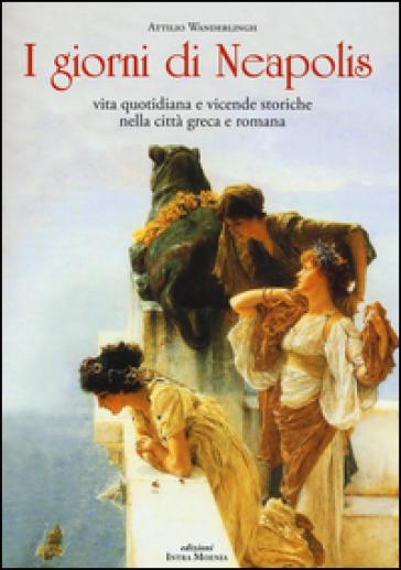I giorni di Neapolis. Vita quotidiana e vicende storiche nella città greca e romana - Attilio Wanderlingh |