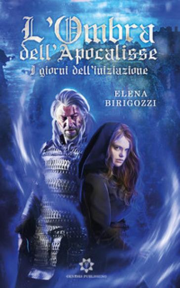 I giorni dell'Iniziazione. L'ombra dell'Apocalisse - Elena Birigozzi |