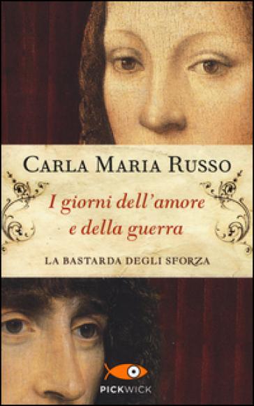 I giorni dell'amore e della guerra. La bastarda degli Sforza - Carla Maria Russo | Rochesterscifianimecon.com