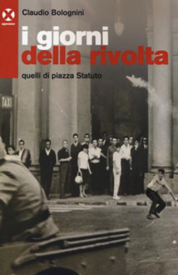 I giorni della rivolta. Quelli di piazza Statuto - Claudio Bolognini  