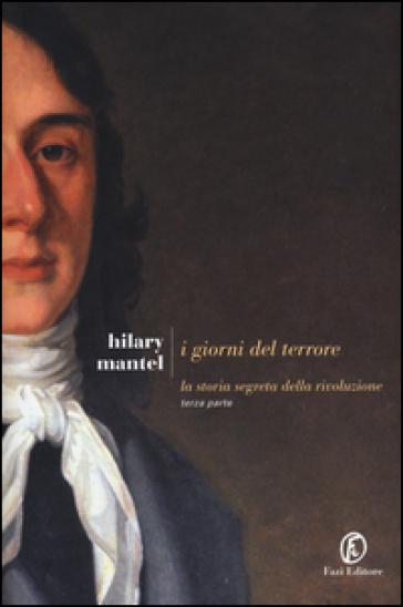 I giorni del terrore. La storia segreta della rivoluzione. 3. - Hilary Mantel |