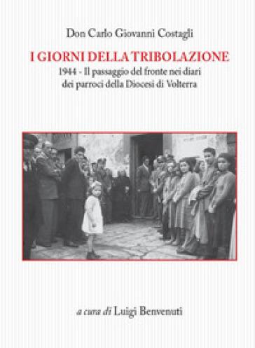 I giorni della tribolazione. 1944 il passaggio del fronte nei diari dei parroci della diocesi di Volterra - Carlo Giovanni Costagli | Kritjur.org