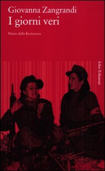 I giorni veri. Diario della Resistenza - Giovanna Zangrandi | Jonathanterrington.com