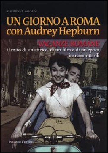 Un giorno a Roma con Audrey Hepburn. «Vacanze romane» il mito di un'attrice, di un film e di un'epoca intramontabili - Maurizio Canforini |