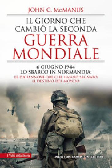 Il giorno che cambiò la seconda guerra mondiale. 6 giugno 1944, lo sbarco in Normandia: le diciannove ore che hanno segnato il destino del mondo - John C. McManus pdf epub