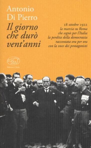 Il giorno che durò vent'anni. 22 ottobre 1922: la marcia su Roma - Antonio Di Pierro  