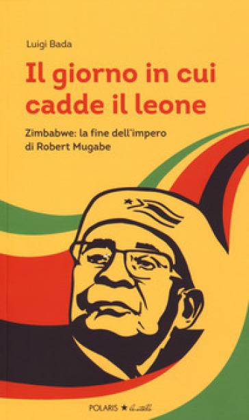 Il giorno in cui cadde il leone. Zimbabwe: la fine dell'impero di Robert Mugabe - Luigi Bada |
