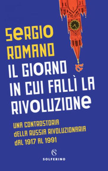 Il giorno in cui fallì la rivoluzione. Una controstoria della Russia rivoluzionaria dal 1917 al 1991 - Sergio Romano | Ericsfund.org