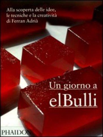 Un giorno a elBulli. Alla scoperta delle idee, le tecniche e la creatività di Ferran Adrià - Ferran Adrià | Ericsfund.org