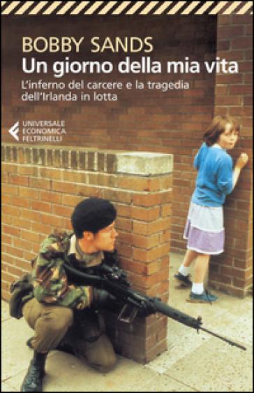 Un giorno della mia vita. L'inferno del carcere e la tragedia dell'Irlanda in lotta - Bobby Sands |