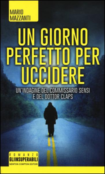Un giorno perfetto per uccidere. Un'indagine del commissario Sensi e del dottor Claps - Mario Mazzanti |