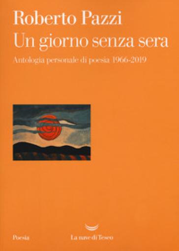 Un giorno senza sera. Antologia personale di poesia 1966-2019 - Roberto Pazzi |