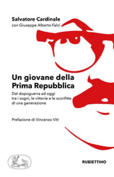 Un giovane della Prima Repubblica. Dal dopoguerra ad oggi tra i sogni, le vittorie e le sconfitte di una generazione - Salvatore Cardinale |