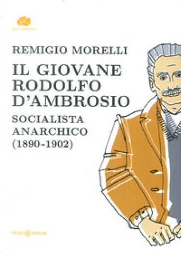 Il giovane Rodolfo d'Ambrosio. Socialista anarchico (1890-1902) - Remigio Morelli |