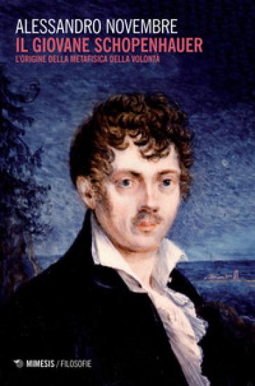 Il giovane Schopenhauer. L'origine della metafisica della volontà - Alessandro Novembre   Jonathanterrington.com