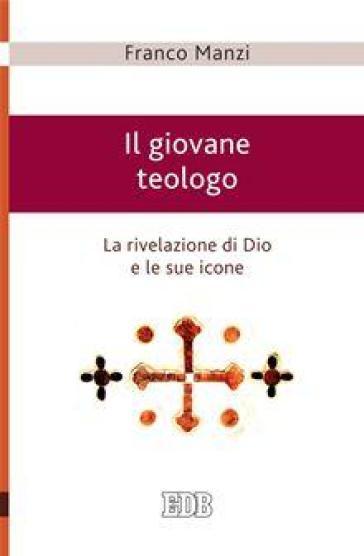 Il giovane teologo. La rivelazione di Dio e le sue icone - Franco Manzi | Kritjur.org